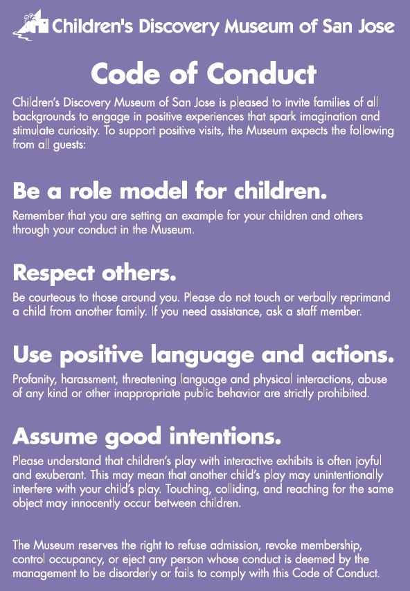 Code of Conduct. Children's Discovery Museum of San Jose is pleased to invite families of all backgrounds to engage in positive experiences that spark imagination and stimulate curiosity. To support positive visits, the Museum expects the following from all guests: Be a role model for children. Remember that you are setting an example for your children and others through your conduct in the Museum. Respect others.Be courteous to those around you. Please do not touch or verbally reprimand a child from another family. If you need assistance, ask a staff member.Use positive language and actions.Profanity, harassment, threatening language and physical interactions, abuse of any kind or other inappropriate public behavior are strictly prohibited.Assume good intentions.Please understand that children's play with interactive exhibits is often joyful and exuberant. This may mean that another child's play may unintentionally interfere with your child's play. Touching, colliding, and reaching for the same object may innocently occur between children.The Museum reserves the right to refuse admission, revoke membership, control occupancy, or eject any person whose conduct is deemed by the management to be disorderly or fails to comply with this Code of Conduct.