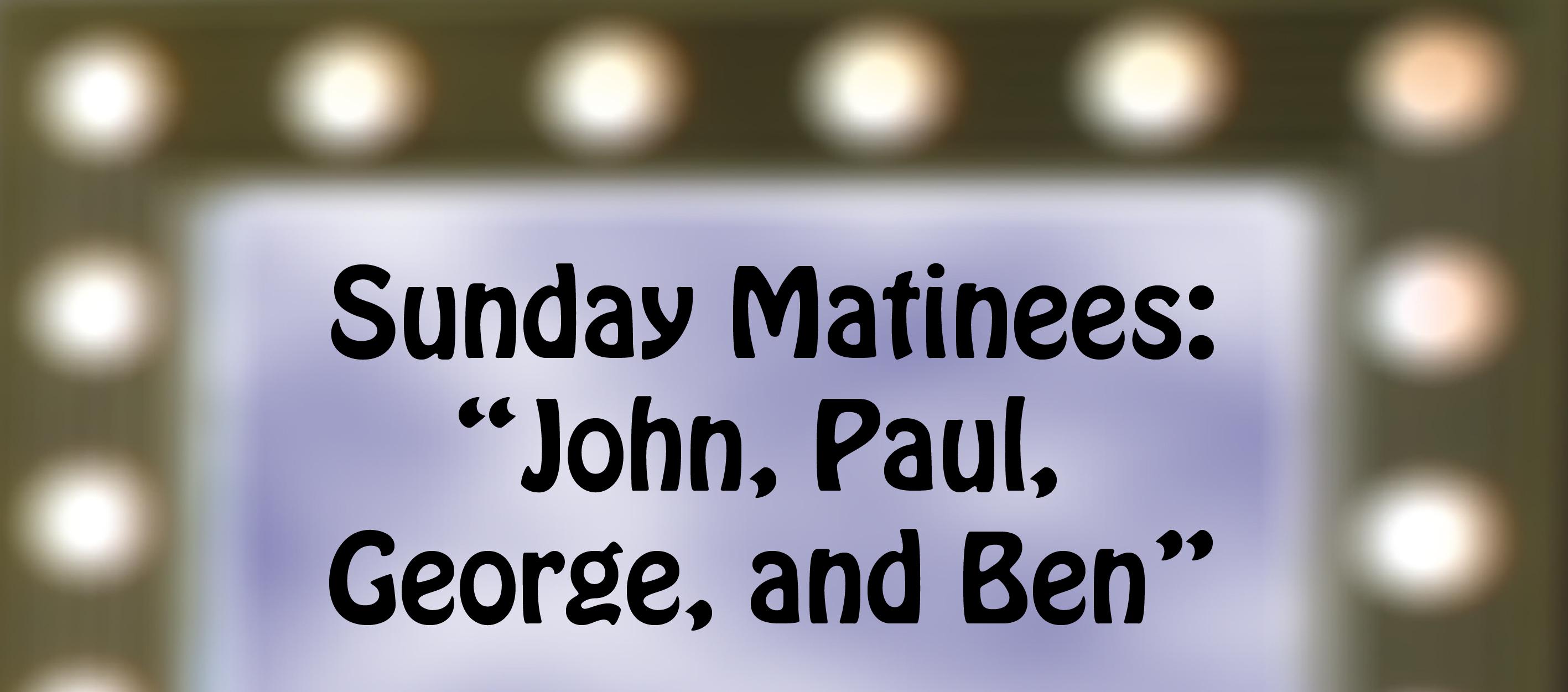 "Sunday Matinees: ""John, Paul, George, and Ben"""